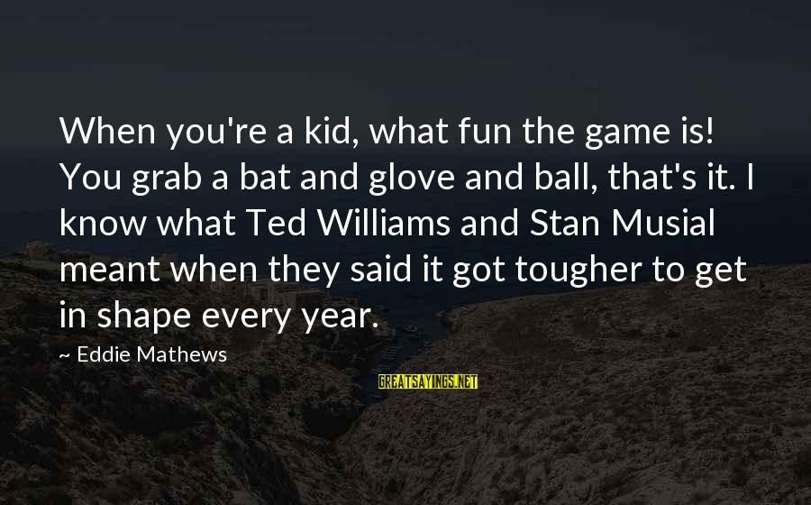 Grandparents Favoring Sayings By Eddie Mathews: When you're a kid, what fun the game is! You grab a bat and glove