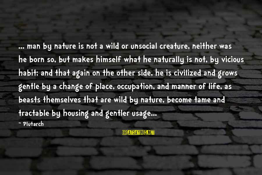 Grandparents Favoring Sayings By Plutarch: ... man by nature is not a wild or unsocial creature, neither was he born