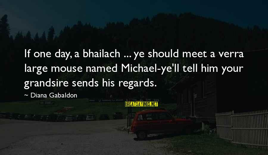 Grandsire Sayings By Diana Gabaldon: If one day, a bhailach ... ye should meet a verra large mouse named Michael-ye'll