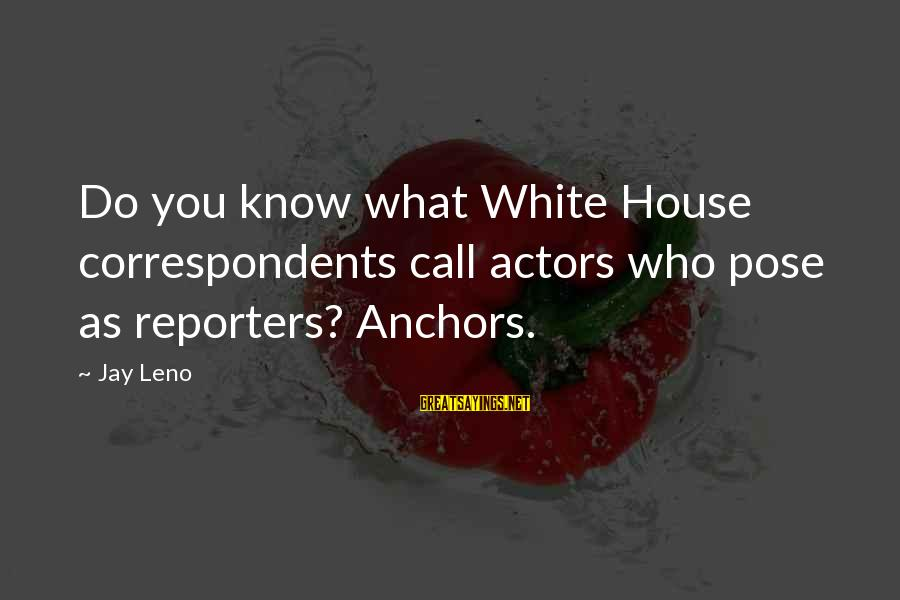 Grandsire Sayings By Jay Leno: Do you know what White House correspondents call actors who pose as reporters? Anchors.