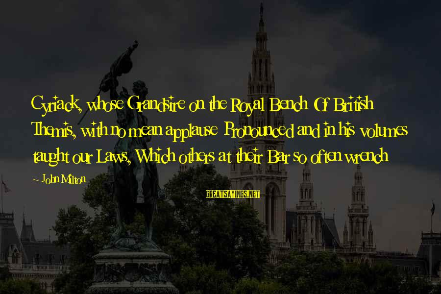 Grandsire Sayings By John Milton: Cyriack, whose Grandsire on the Royal Bench Of British Themis, with no mean applause Pronounced
