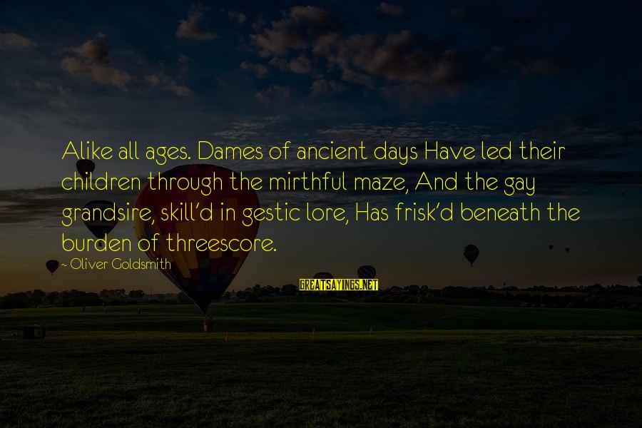 Grandsire Sayings By Oliver Goldsmith: Alike all ages. Dames of ancient days Have led their children through the mirthful maze,