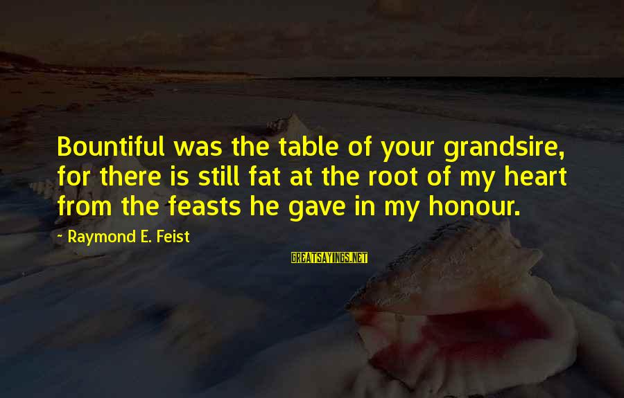 Grandsire Sayings By Raymond E. Feist: Bountiful was the table of your grandsire, for there is still fat at the root