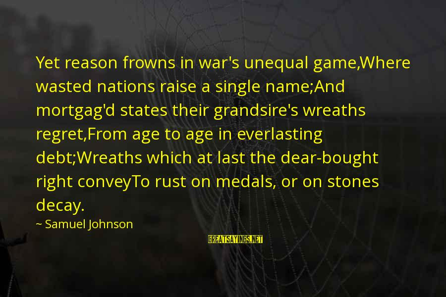 Grandsire Sayings By Samuel Johnson: Yet reason frowns in war's unequal game,Where wasted nations raise a single name;And mortgag'd states