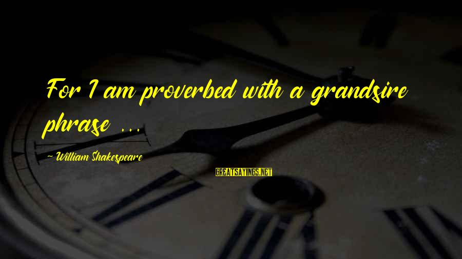 Grandsire Sayings By William Shakespeare: For I am proverbed with a grandsire phrase ...