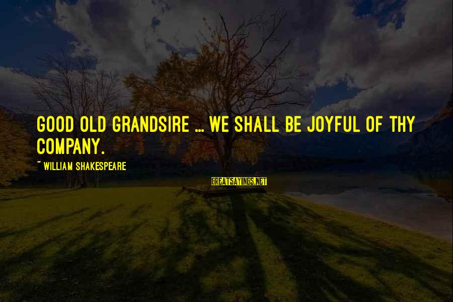 Grandsire Sayings By William Shakespeare: Good old grandsire ... we shall be joyful of thy company.