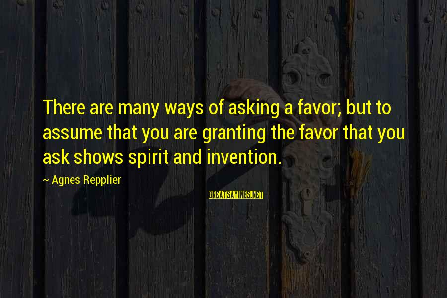 Granting Sayings By Agnes Repplier: There are many ways of asking a favor; but to assume that you are granting