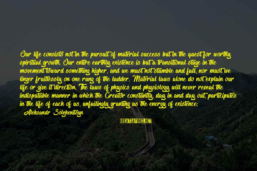 Granting Sayings By Aleksandr Solzhenitsyn: Our life consists not in the pursuit of material success but in the quest for