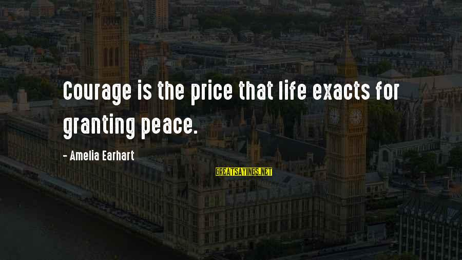Granting Sayings By Amelia Earhart: Courage is the price that life exacts for granting peace.