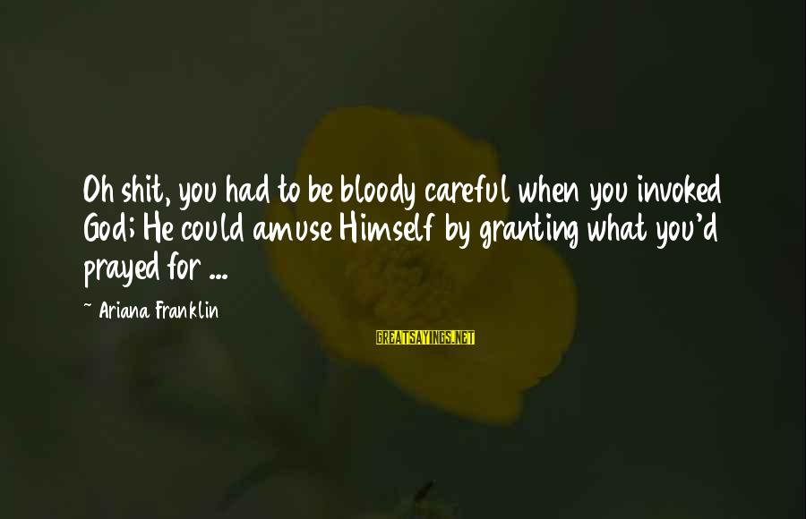 Granting Sayings By Ariana Franklin: Oh shit, you had to be bloody careful when you invoked God; He could amuse