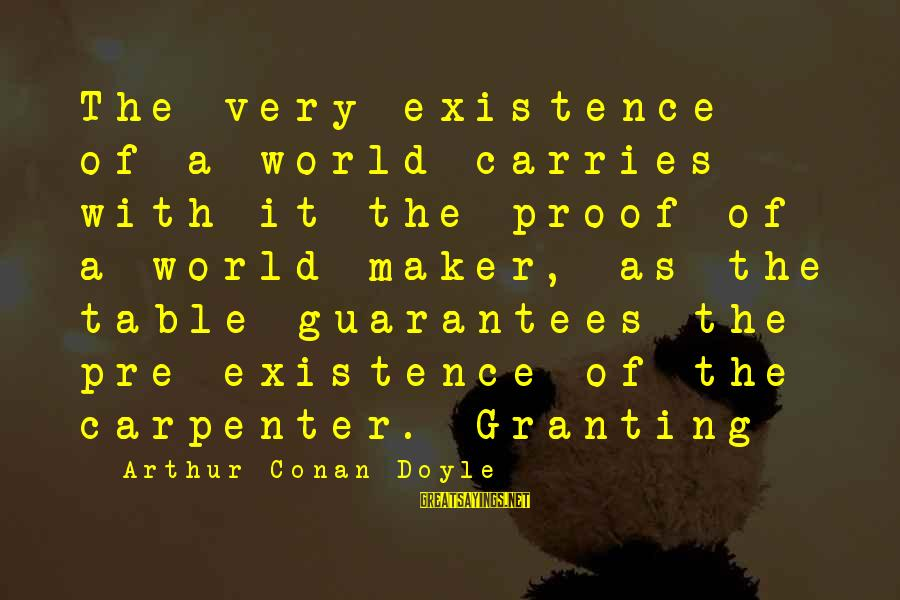 Granting Sayings By Arthur Conan Doyle: The very existence of a world carries with it the proof of a world-maker, as