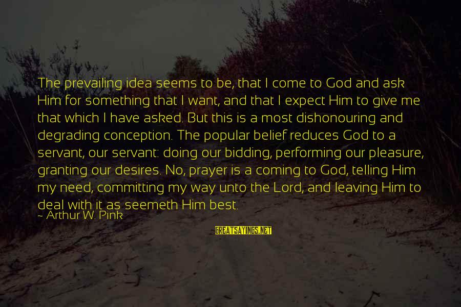 Granting Sayings By Arthur W. Pink: The prevailing idea seems to be, that I come to God and ask Him for