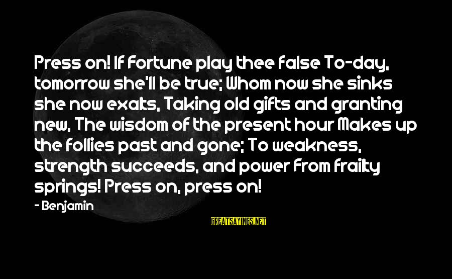 Granting Sayings By Benjamin: Press on! If Fortune play thee false To-day, tomorrow she'll be true; Whom now she