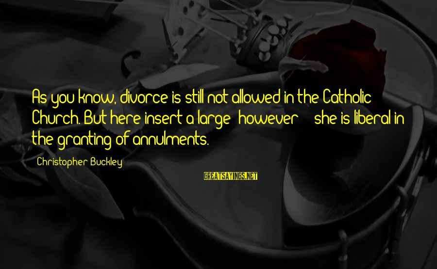 Granting Sayings By Christopher Buckley: As you know, divorce is still not allowed in the Catholic Church. But here insert