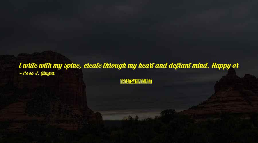 Granting Sayings By Coco J. Ginger: I write with my spine, create through my heart and defiant mind. Happy or not