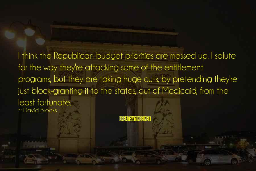 Granting Sayings By David Brooks: I think the Republican budget priorities are messed up. I salute for the way they're