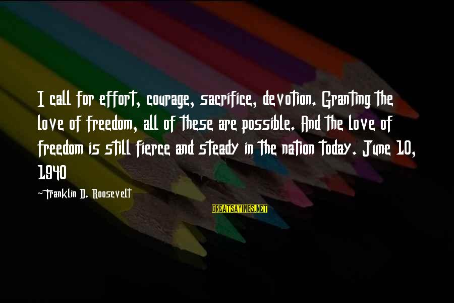 Granting Sayings By Franklin D. Roosevelt: I call for effort, courage, sacrifice, devotion. Granting the love of freedom, all of these
