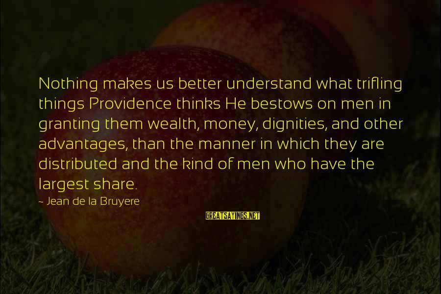 Granting Sayings By Jean De La Bruyere: Nothing makes us better understand what trifling things Providence thinks He bestows on men in