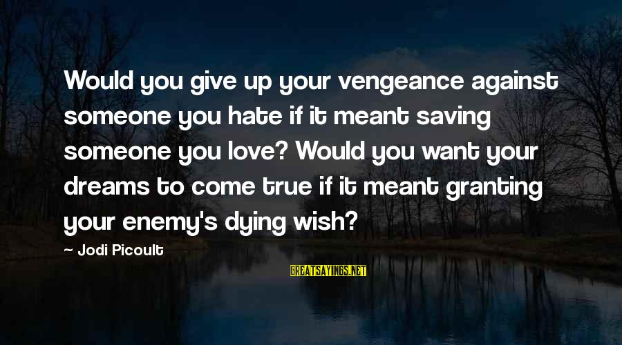 Granting Sayings By Jodi Picoult: Would you give up your vengeance against someone you hate if it meant saving someone