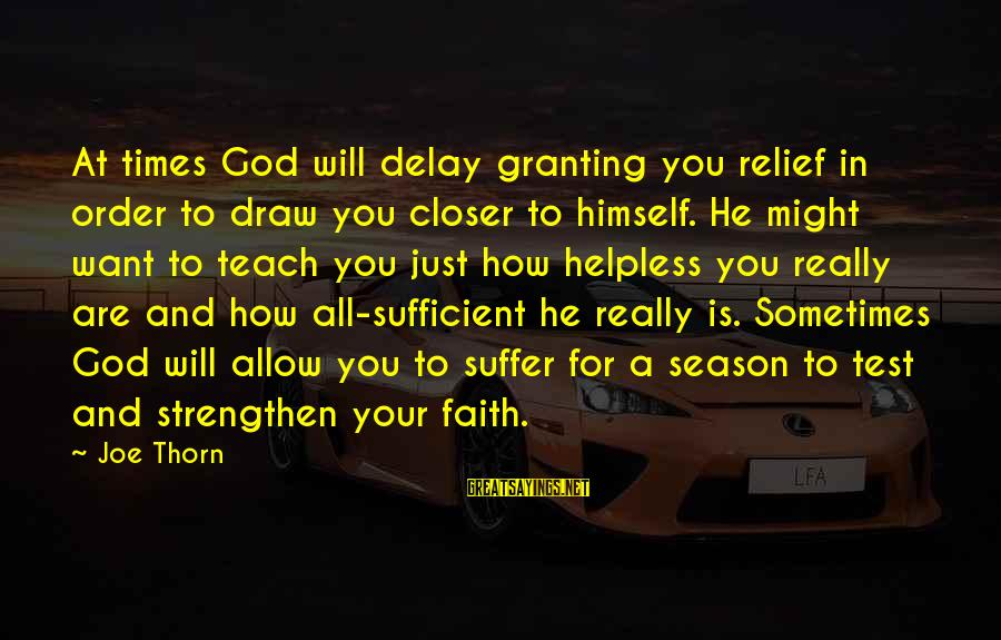 Granting Sayings By Joe Thorn: At times God will delay granting you relief in order to draw you closer to