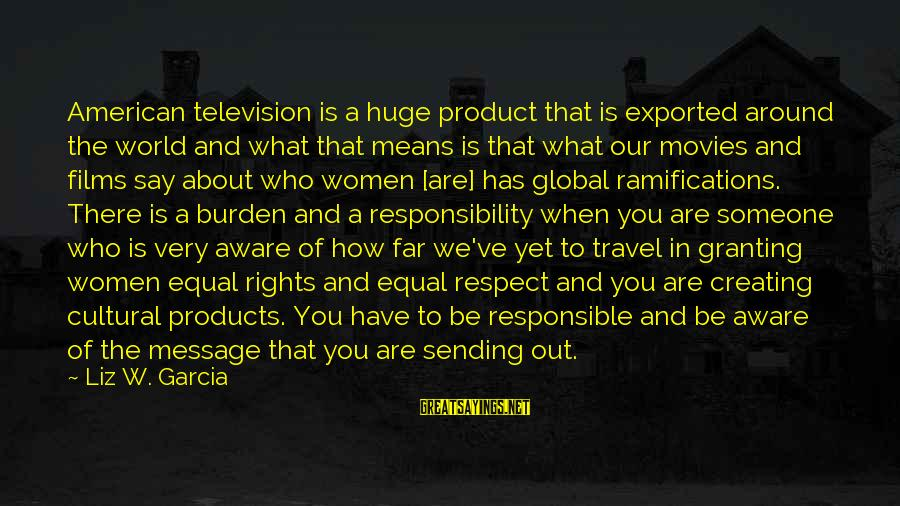 Granting Sayings By Liz W. Garcia: American television is a huge product that is exported around the world and what that