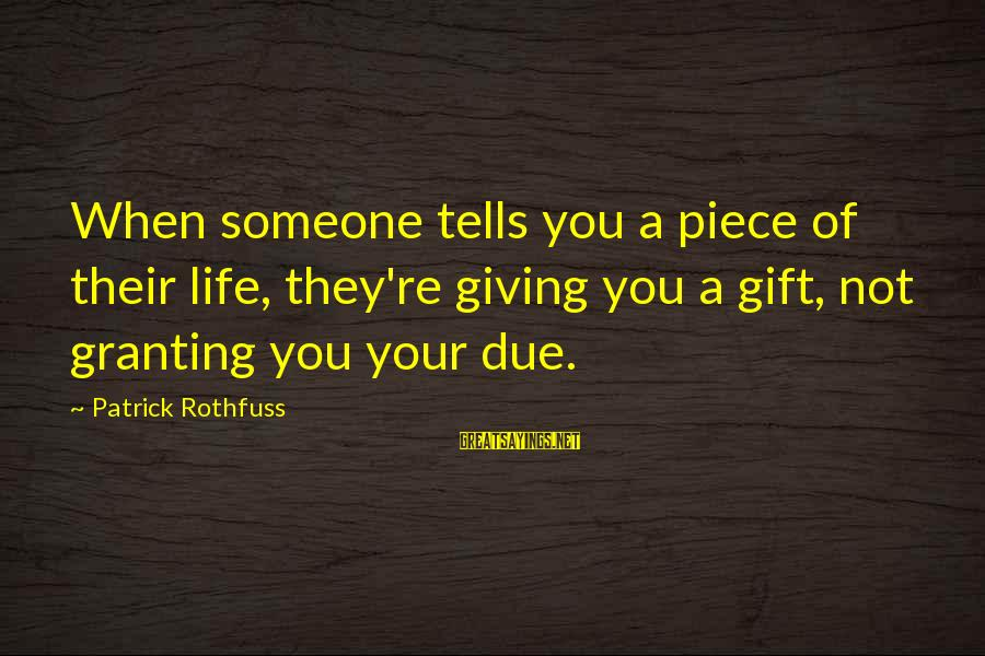 Granting Sayings By Patrick Rothfuss: When someone tells you a piece of their life, they're giving you a gift, not
