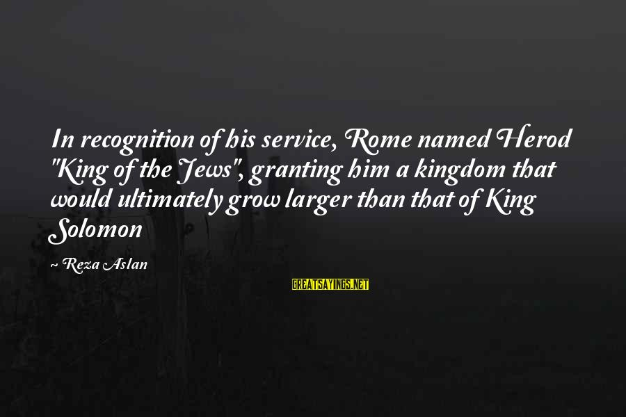 """Granting Sayings By Reza Aslan: In recognition of his service, Rome named Herod """"King of the Jews"""", granting him a"""