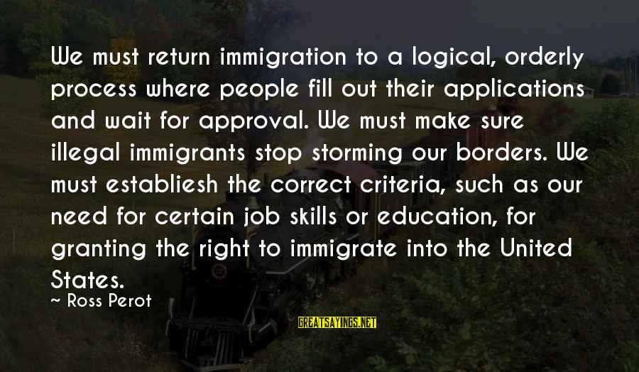 Granting Sayings By Ross Perot: We must return immigration to a logical, orderly process where people fill out their applications
