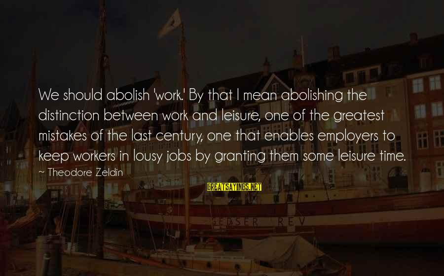 Granting Sayings By Theodore Zeldin: We should abolish 'work.' By that I mean abolishing the distinction between work and leisure,