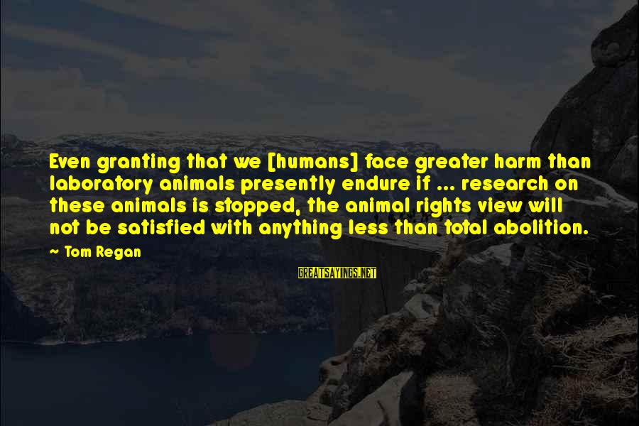 Granting Sayings By Tom Regan: Even granting that we [humans] face greater harm than laboratory animals presently endure if ...