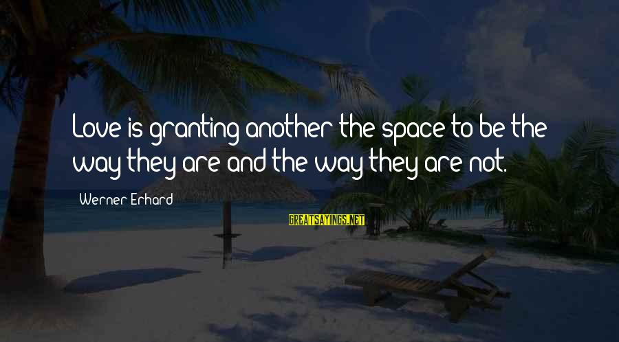 Granting Sayings By Werner Erhard: Love is granting another the space to be the way they are and the way