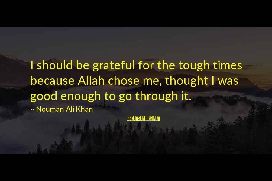 Grateful To Allah Sayings By Nouman Ali Khan: I should be grateful for the tough times because Allah chose me, thought I was