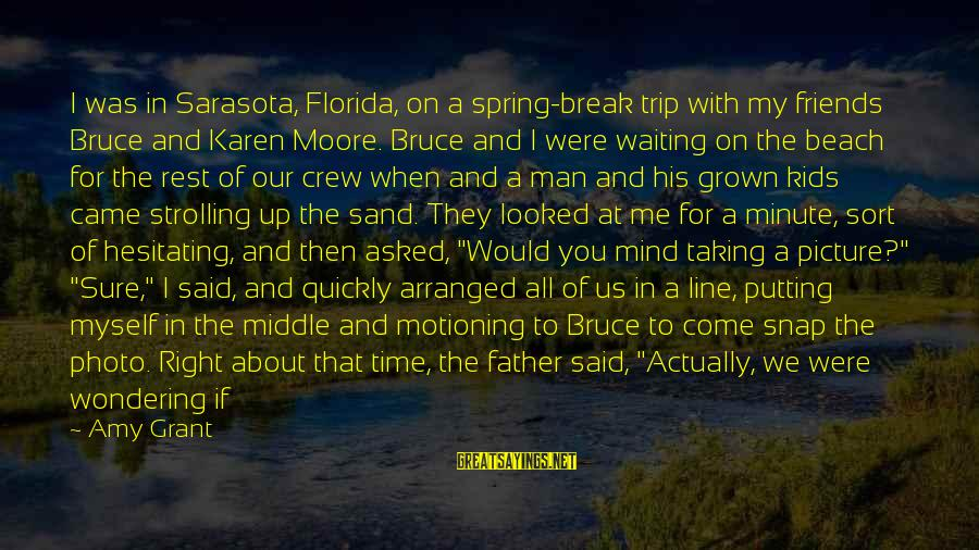 Great 1 Line Sayings By Amy Grant: I was in Sarasota, Florida, on a spring-break trip with my friends Bruce and Karen