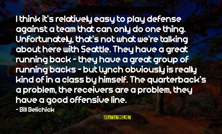 Great 1 Line Sayings By Bill Belichick: I think it's relatively easy to play defense against a team that can only do