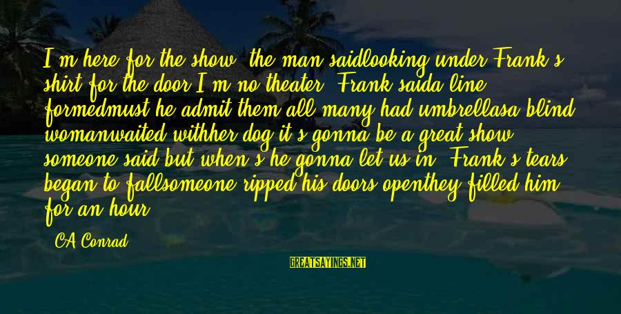 """Great 1 Line Sayings By CA Conrad: I'm here for the show"""" the man saidlooking under Frank's shirt for the door""""I'm no"""