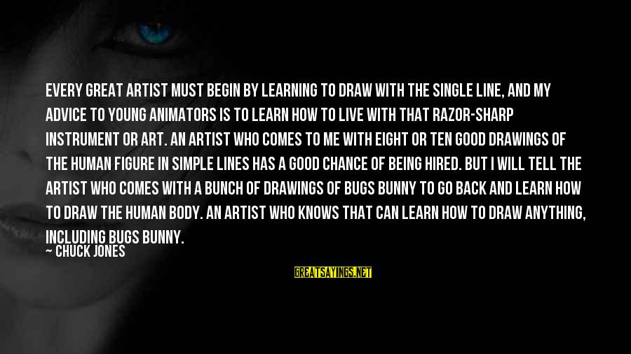 Great 1 Line Sayings By Chuck Jones: Every great artist must begin by learning to draw with the single line, and my
