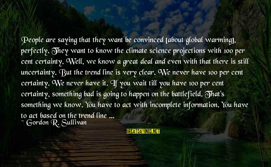 Great 1 Line Sayings By Gordon R. Sullivan: People are saying that they want be convinced [about global warming], perfectly. They want to