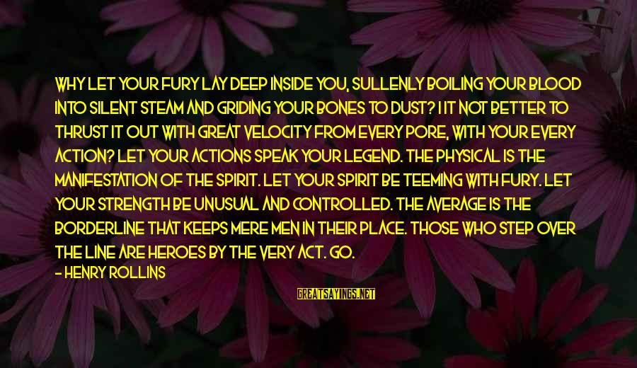 Great 1 Line Sayings By Henry Rollins: Why let your fury lay deep inside you, sullenly boiling your blood into silent steam