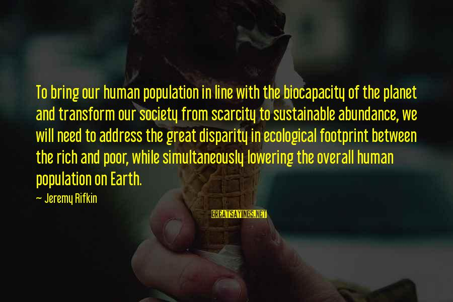 Great 1 Line Sayings By Jeremy Rifkin: To bring our human population in line with the biocapacity of the planet and transform