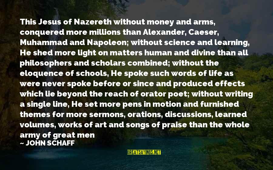 Great 1 Line Sayings By JOHN SCHAFF: This Jesus of Nazereth without money and arms, conquered more millions than Alexander, Caeser, Muhammad
