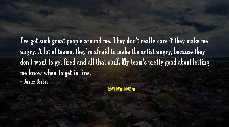 Great 1 Line Sayings By Justin Bieber: I've got such great people around me. They don't really care if they make me