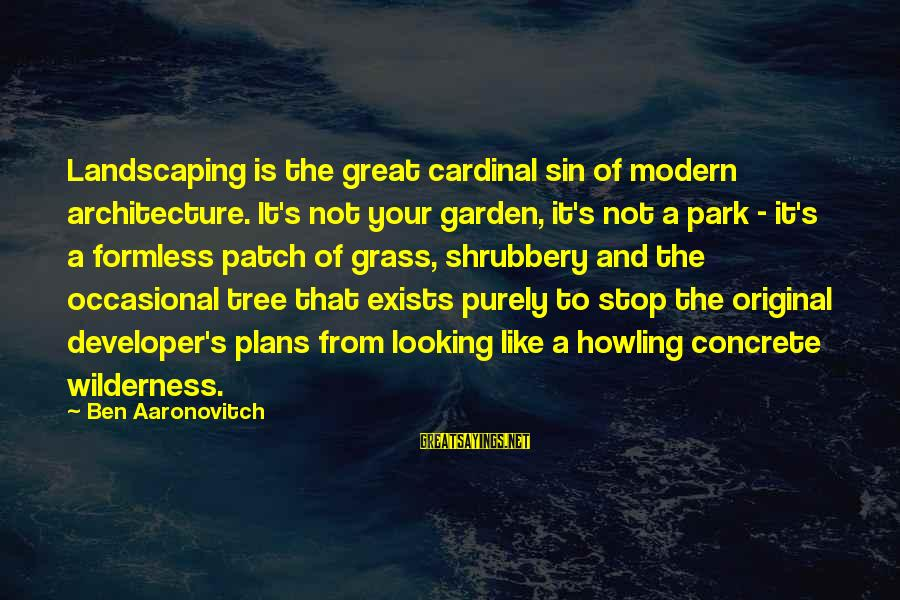 Great Cardinal Sayings By Ben Aaronovitch: Landscaping is the great cardinal sin of modern architecture. It's not your garden, it's not