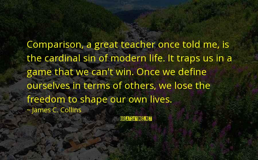Great Cardinal Sayings By James C. Collins: Comparison, a great teacher once told me, is the cardinal sin of modern life. It