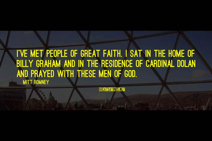 Great Cardinal Sayings By Mitt Romney: I've met people of great faith. I sat in the home of Billy Graham and