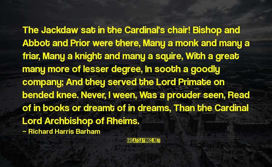 Great Cardinal Sayings By Richard Harris Barham: The Jackdaw sat in the Cardinal's chair! Bishop and Abbot and Prior were there, Many