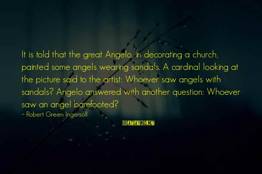 Great Cardinal Sayings By Robert Green Ingersoll: It is told that the great Angelo, in decorating a church, painted some angels wearing