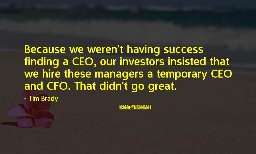 Great Cfo Sayings By Tim Brady: Because we weren't having success finding a CEO, our investors insisted that we hire these