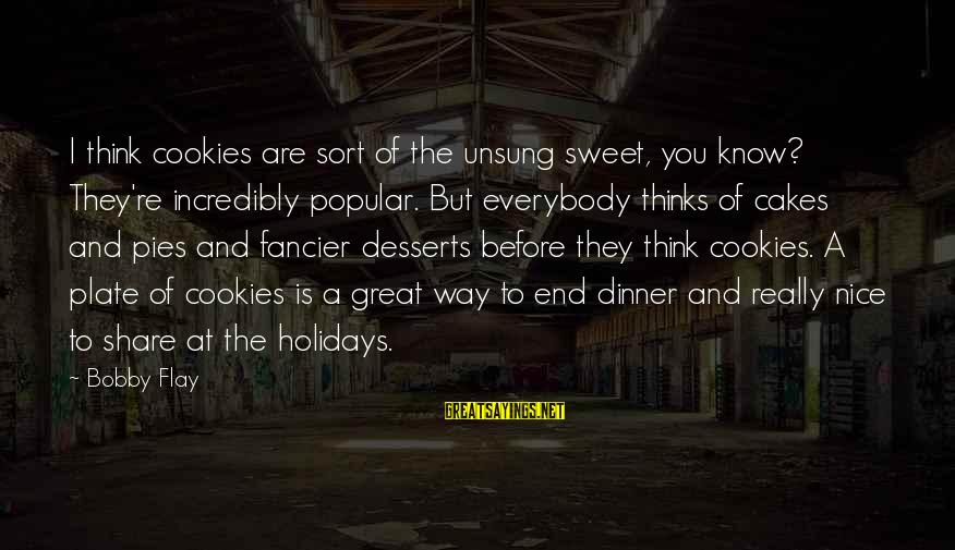 Great Desserts Sayings By Bobby Flay: I think cookies are sort of the unsung sweet, you know? They're incredibly popular. But