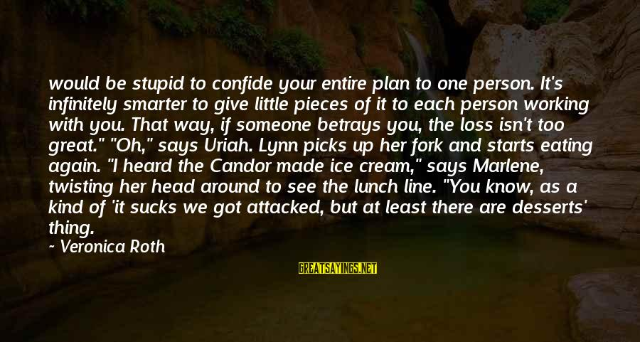 Great Desserts Sayings By Veronica Roth: would be stupid to confide your entire plan to one person. It's infinitely smarter to