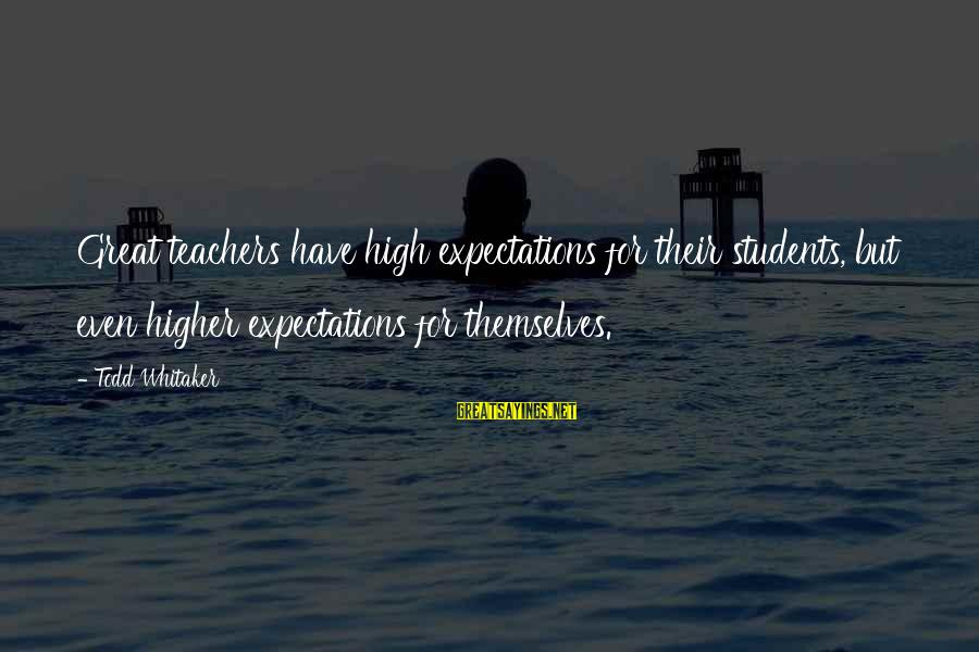 Great Expectations Education Sayings By Todd Whitaker: Great teachers have high expectations for their students, but even higher expectations for themselves.